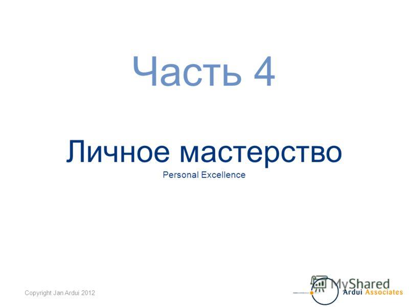 Copyright Jan Ardui 2012 Часть 4 Личное мастерство Personal Excellence