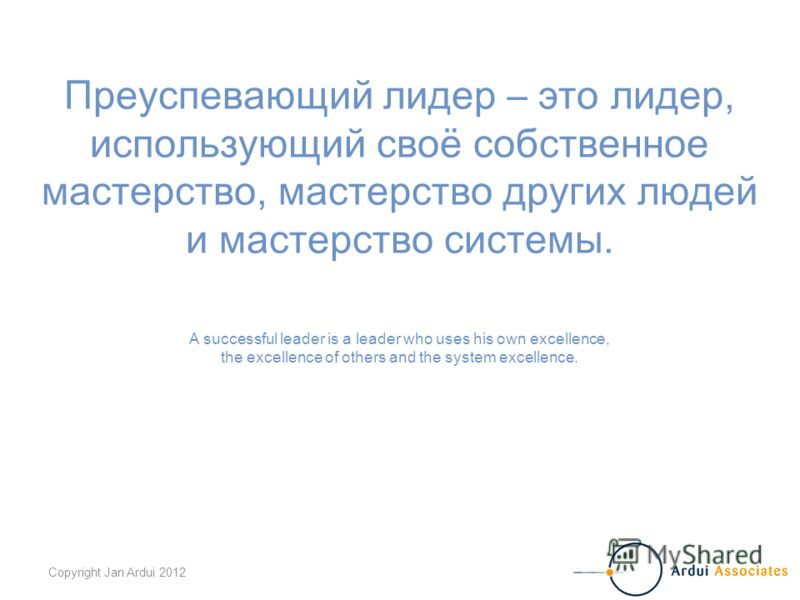 Copyright Jan Ardui 2012 Преуспевающий лидер – это лидер, использующий своё собственное мастерство, мастерство других людей и мастерство системы. A successful leader is a leader who uses his own excellence, the excellence of others and the system exc