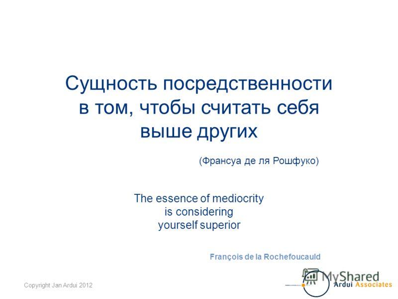 Copyright Jan Ardui 2012 Сущность посредственности в том, чтобы считать себя выше других (Франсуа де ля Рошфуко) The essence of mediocrity is considering yourself superior François de la Rochefoucauld