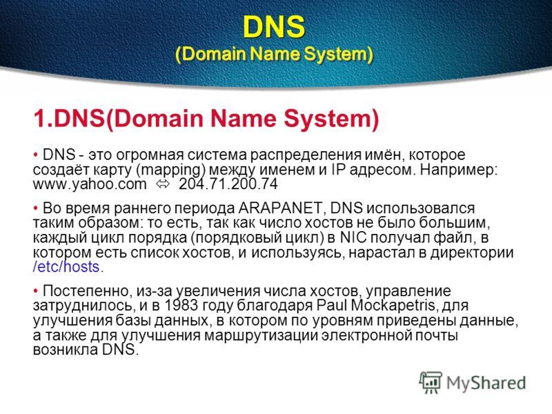 (Domain Name System) DNS (Domain Name System) 1.DNS(Domain Name System) DNS - это огромная система распределения имён, которое создаёт карту (mapping) между именем и IP адресом. Например: www.yahoo.com 204.71.200.74 Во время раннего периода ARAPANET,