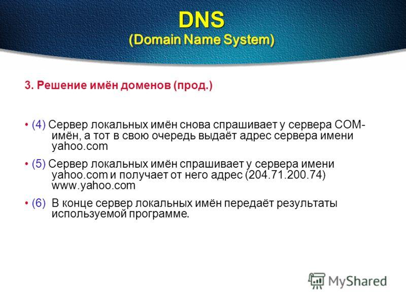 (Domain Name System) DNS (Domain Name System) 3. Решение имён доменов (прод.) (4) Сервер локальных имён снова спрашивает у сервера COM- имён, а тот в свою очередь выдаёт адрес сервера имени yahoo.com (5) Сервер локальных имён спрашивает у сервера име