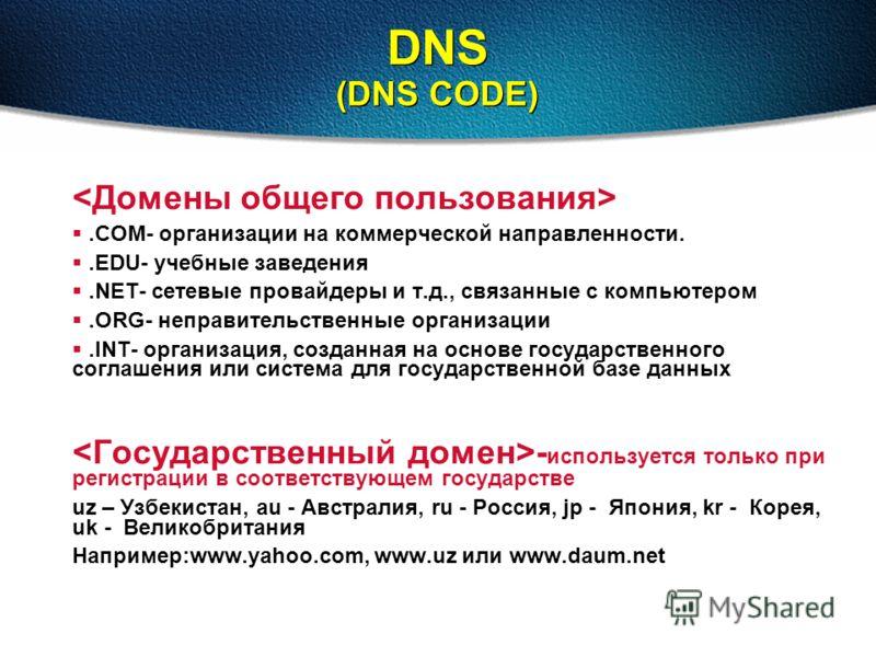 DNS (DNS CODE).COM- организации на коммерческой направленности..EDU- учебные заведения.NET- сетевые провайдеры и т.д., связанные с компьютером.ORG- неправительственные организации.INT- организация, созданная на основе государственного соглашения или