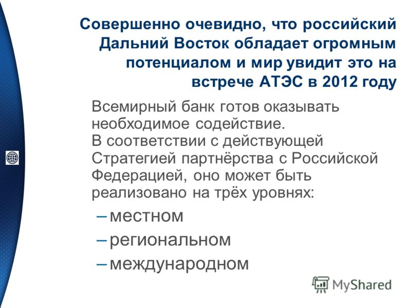 Совершенно очевидно, что российский Дальний Восток обладает огромным потенциалом и мир увидит это на встрече АТЭС в 2012 году Всемирный банк готов оказывать необходимое содействие. В соответствии с действующей Стратегией партнёрства с Российской Феде