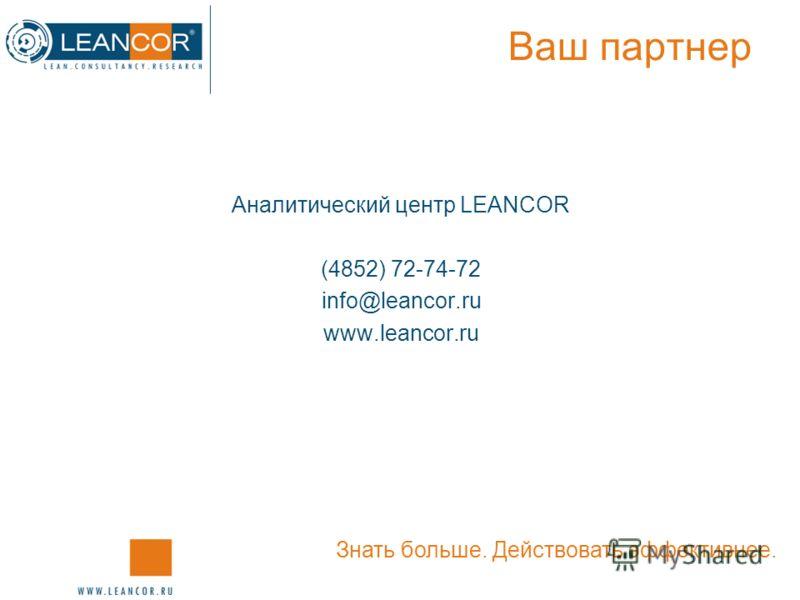 Ваш партнер Аналитический центр LEANCOR (4852) 72-74-72 info@leancor.ru www.leancor.ru Знать больше. Действовать эффективнее.