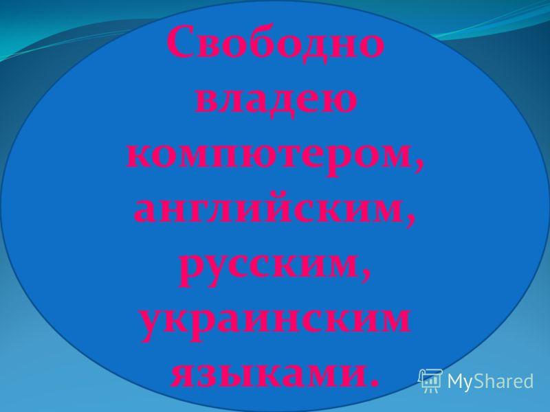 Свободно владею компютером, английским, русским, украинским языками.
