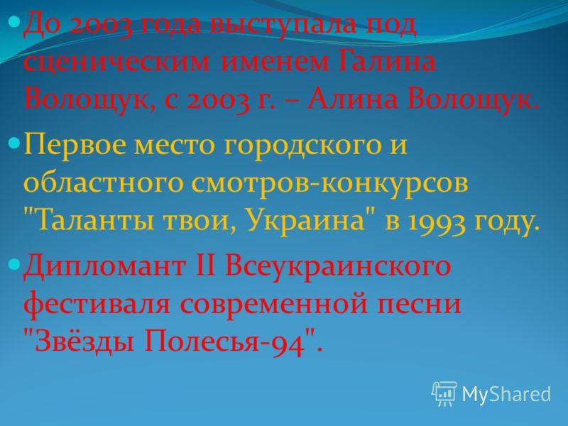До 2003 года выступала под сценическим именем Галина Волощук, с 2003 г. – Алина Волощук. Первое место городского и областного смотров-конкурсов