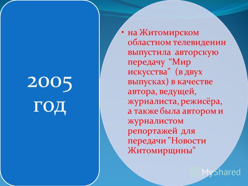 на Житомирском областном телевидении выпустила авторскую передачу Мир искусства (в двух выпусках) в качестве автора, ведущей, журналиста, режисёра, а также была автором и журналистом репортажей для передачи Новости Житомирщины 2005 год