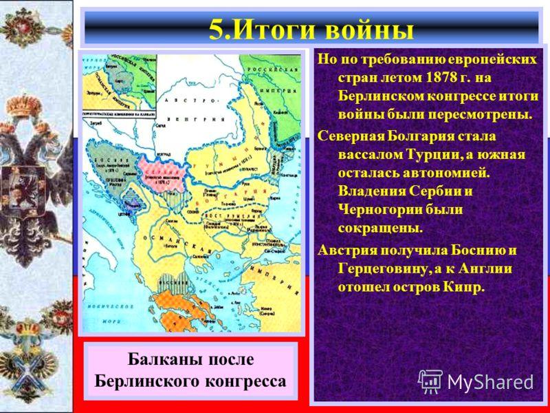 Но по требованию европейских стран летом 1878 г. на Берлинском конгрессе итоги войны были пересмотрены. Северная Болгария стала вассалом Турции, а южная осталась автономией. Владения Сербии и Черногории были сокращены. Австрия получила Боснию и Герце