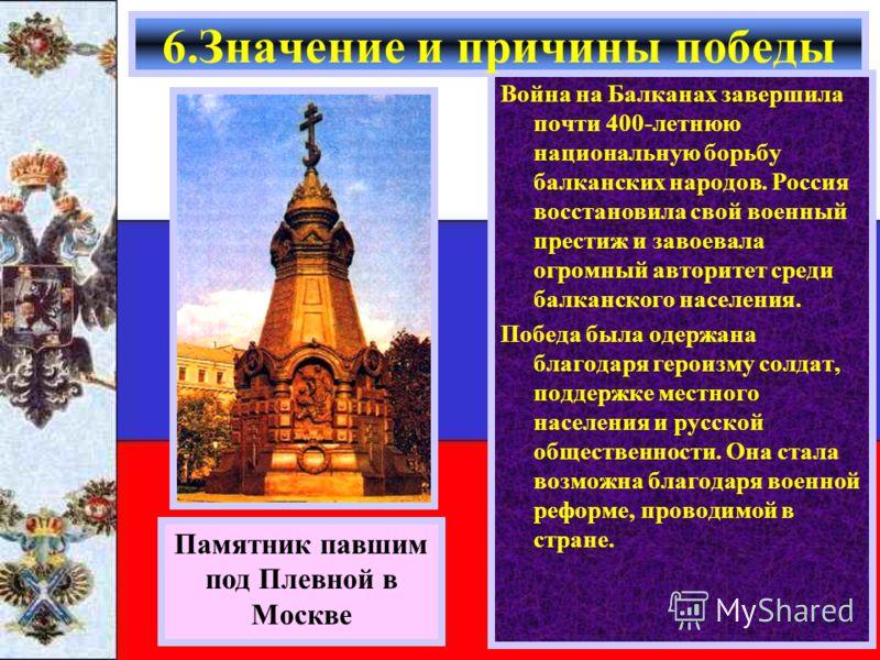 Война на Балканах завершила почти 400-летнюю национальную борьбу балканских народов. Россия восстановила свой военный престиж и завоевала огромный авторитет среди балканского населения. Победа была одержана благодаря героизму солдат, поддержке местно