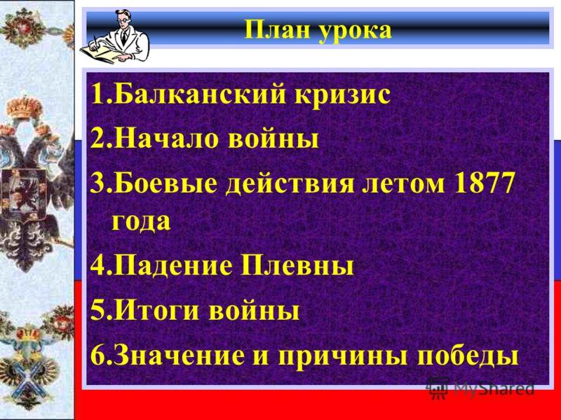 План урока 1.Балканский кризис 2.Начало войны 3.Боевые действия летом 1877 года 4.Падение Плевны 5.Итоги войны 6.Значение и причины победы