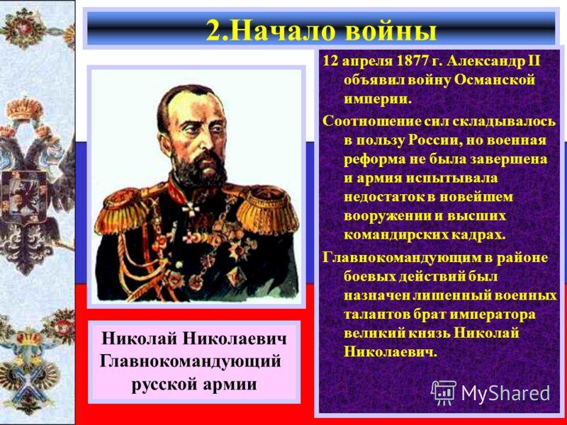 12 апреля 1877 г. Александр II объявил войну Османской империи. Соотношение сил складывалось в пользу России, но военная реформа не была завершена и армия испытывала недостаток в новейшем вооружении и высших командирских кадрах. Главнокомандующим в р