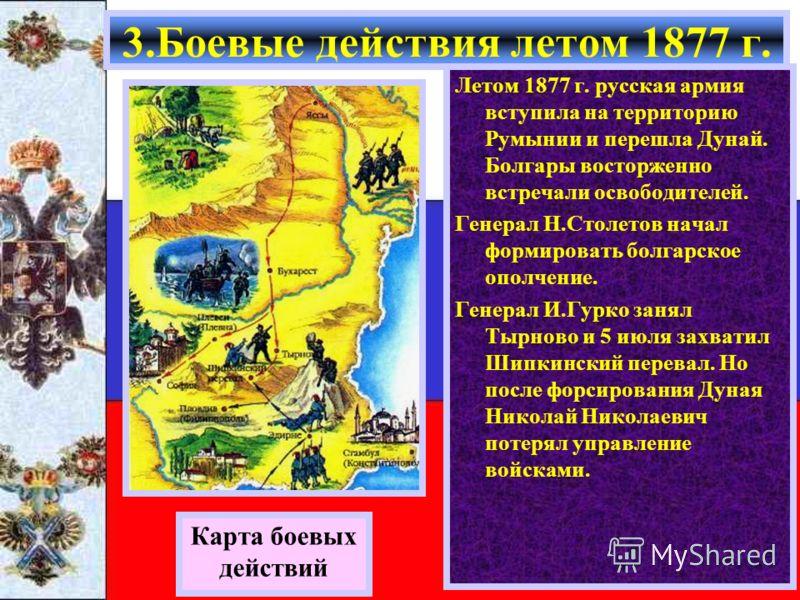 Карта боевых действий Летом 1877 г. русская армия вступила на территорию Румынии и перешла Дунай. Болгары восторженно встречали освободителей. Генерал Н.Столетов начал формировать болгарское ополчение. Генерал И.Гурко занял Тырново и 5 июля захватил