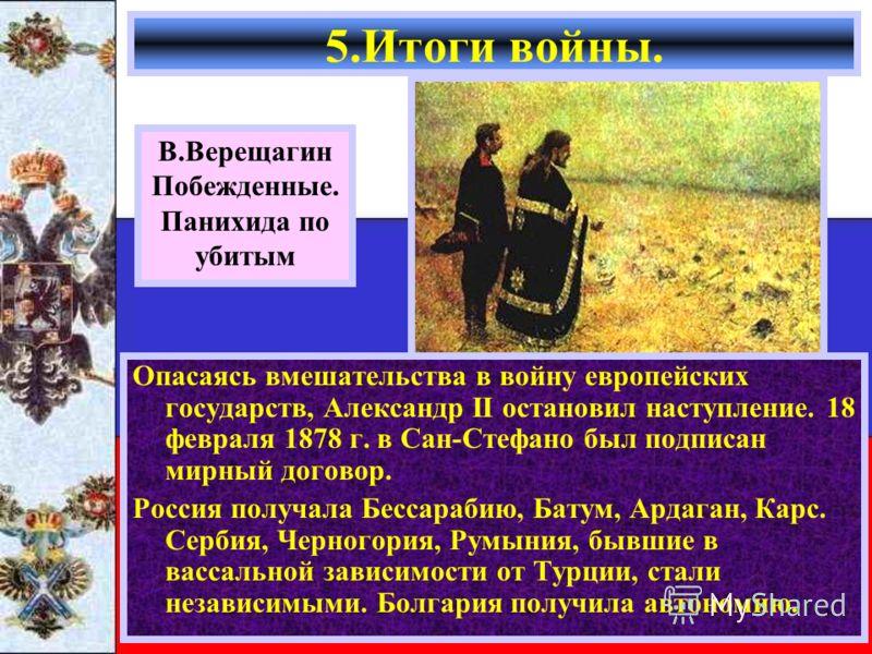 Опасаясь вмешательства в войну европейских государств, Александр II остановил наступление. 18 февраля 1878 г. в Сан-Стефано был подписан мирный договор. Россия получала Бессарабию, Батум, Ардаган, Карс. Сербия, Черногория, Румыния, бывшие в вассально