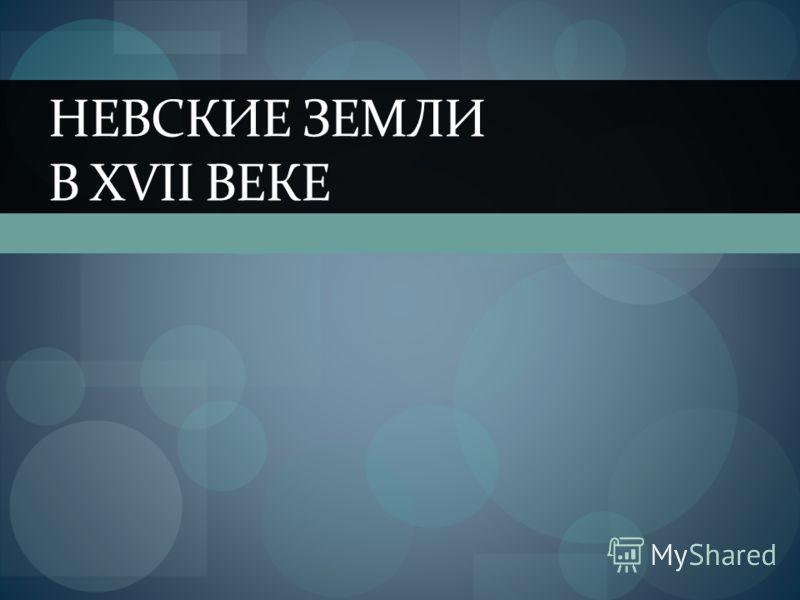 НЕВСКИЕ ЗЕМЛИ В XVII ВЕКЕ