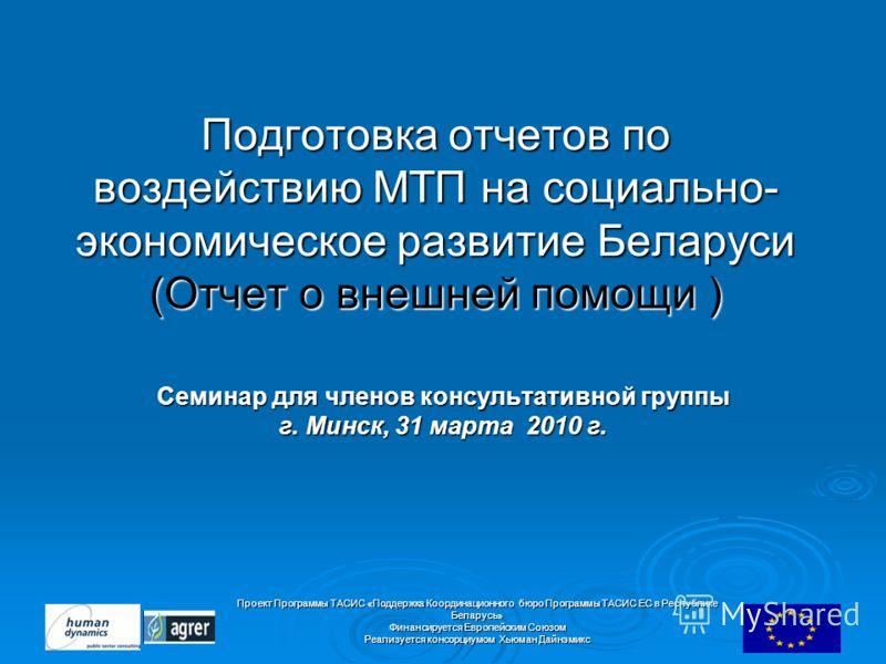 Проект Программы ТАСИС «Поддержка Координационного бюро Программы ТАСИС ЕC в Республике Беларусь» Финансируется Европейским Союзом Реализуется консорциумом Хьюман Дайнэмикс Подготовка отчетов по воздействию МТП на социально- экономическое развитие Бе