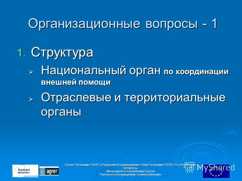 Проект Программы ТАСИС «Поддержка Координационного бюро Программы ТАСИС ЕC в Республике Беларусь» Финансируется Европейским Союзом Реализуется консорциумом Хьюман Дайнэмикс Организационные вопросы - 1 Организационные вопросы - 1 1. Структура Национал