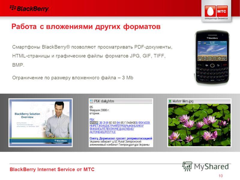 BlackBerry Internet Service от МТС 10 Смартфоны BlackBerry® позволяют просматривать PDF-документы, HTML-страницы и графические файлы форматов JPG, GIF, TIFF, BMP. Ограничение по размеру вложенного файла – 3 Mb Работа с вложениями других форматов