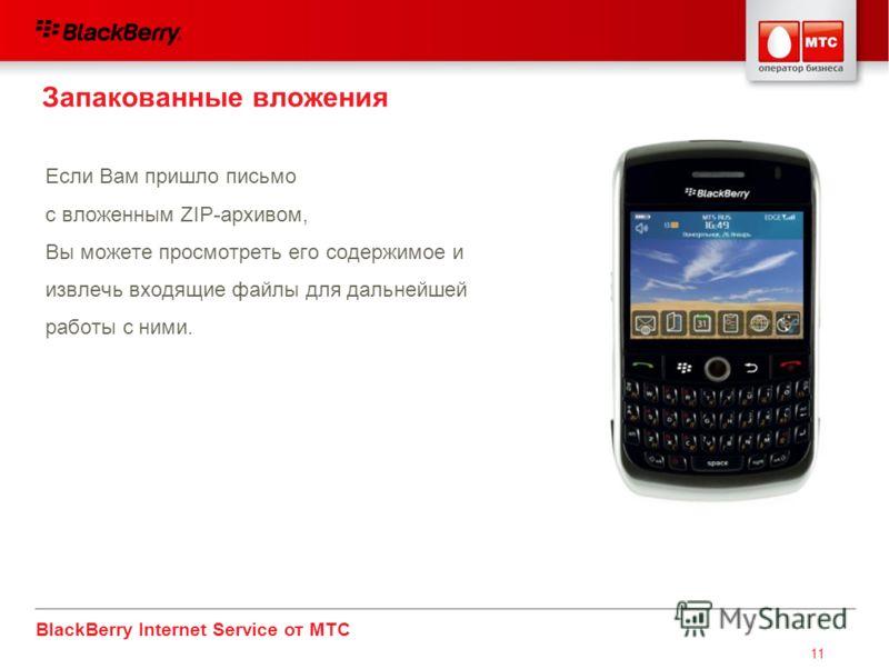 BlackBerry Internet Service от МТС 11 Если Вам пришло письмо с вложенным ZIP-архивом, Вы можете просмотреть его содержимое и извлечь входящие файлы для дальнейшей работы с ними. Запакованные вложения