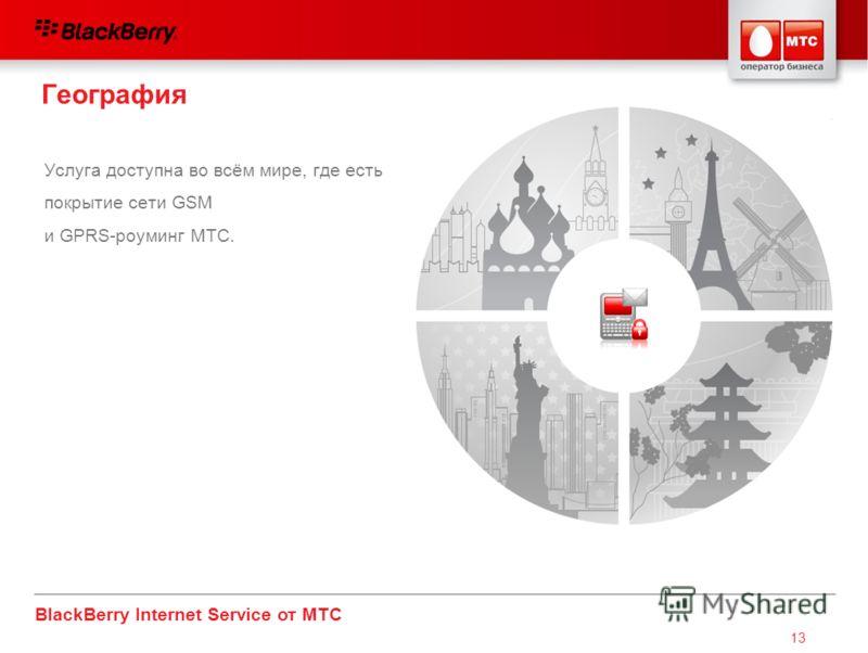 BlackBerry Internet Service от МТС 13 Услуга доступна во всём мире, где есть покрытие сети GSM и GPRS-роуминг МТС. География