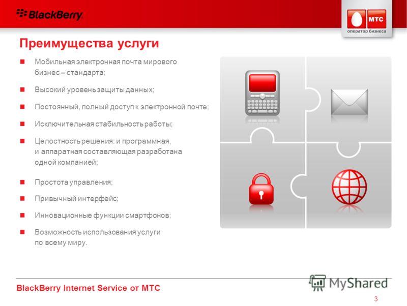 BlackBerry Internet Service от МТС 3 Мобильная электронная почта мирового бизнес – стандарта; Высокий уровень защиты данных; Постоянный, полный доступ к электронной почте; Исключительная стабильность работы; Целостность решения: и программная, и аппа