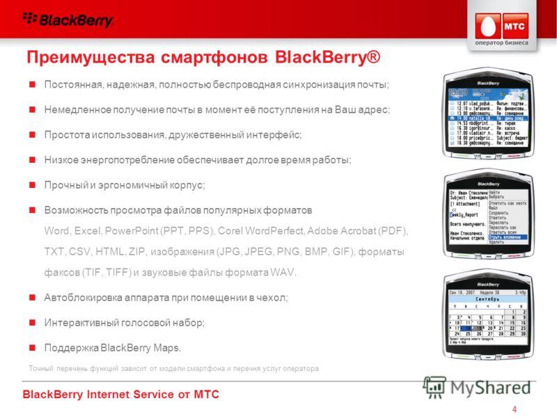 BlackBerry Internet Service от МТС 4 Постоянная, надежная, полностью беспроводная синхронизация почты; Немедленное получение почты в момент её поступления на Ваш адрес; Простота использования, дружественный интерфейс; Низкое энергопотребление обеспеч