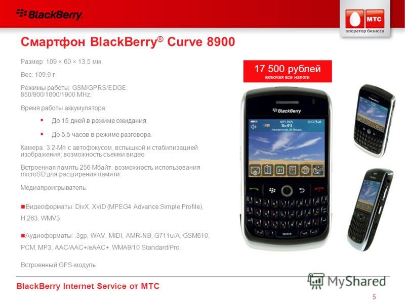 BlackBerry Internet Service от МТС 5 Смартфон BlackBerry ® Curve 8900 Размер: 109 × 60 × 13.5 мм. Вес: 109,9 г. Режимы работы: GSM/GPRS/EDGE: 850/900/1800/1900 MHz; Время работы аккумулятора: Камера: 3.2-Mп с автофокусом, вспышкой и стабилизацией изо