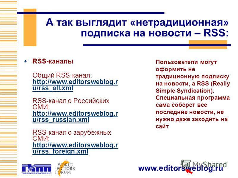 www.editorsweblog.ru А так выглядит «нетрадиционная» подписка на новости – RSS: Пользователи могут оформить не традиционную подписку на новости, а RSS (Really Simple Syndication). Специальная программа сама соберет все последние новости, не нужно даж