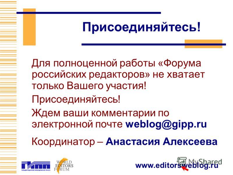 www.editorsweblog.ru Присоединяйтесь! Для полноценной работы «Форума российских редакторов» не хватает только Вашего участия! Присоединяйтесь! Ждем ваши комментарии по электронной почте weblog@gipp.ru Координатор – Анастасия Алексеева