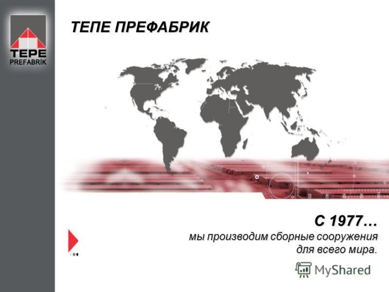 С 1977… мы производим сборные сооружения для всего мира. ТЕПЕ ПРЕФАБРИК