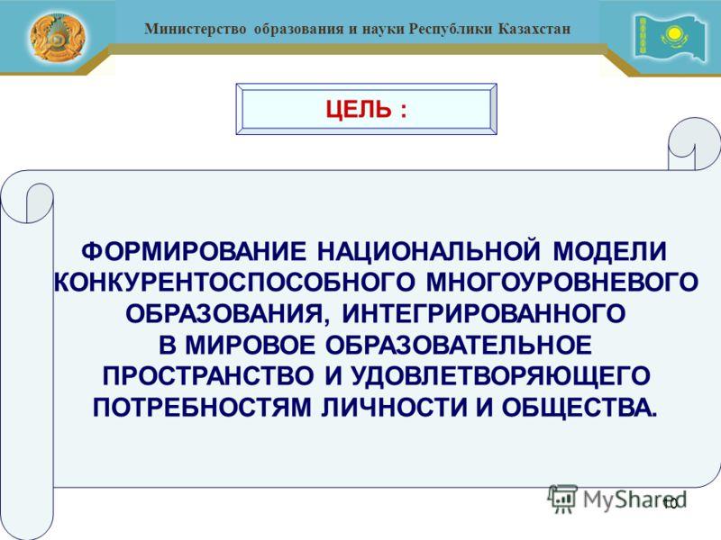 10 Министерство образования и науки Республики Казахстан ЦЕЛЬ : ФОРМИРОВАНИЕ НАЦИОНАЛЬНОЙ МОДЕЛИ КОНКУРЕНТОСПОСОБНОГО МНОГОУРОВНЕВОГО ОБРАЗОВАНИЯ, ИНТЕГРИРОВАННОГО В МИРОВОЕ ОБРАЗОВАТЕЛЬНОЕ ПРОСТРАНСТВО И УДОВЛЕТВОРЯЮЩЕГО ПОТРЕБНОСТЯМ ЛИЧНОСТИ И ОБЩЕ