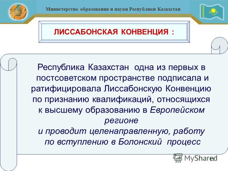 11 Министерство образования и науки Республики Казахстан Республика Казахстан одна из первых в постсоветском пространстве подписала и ратифицировала Лиссабонскую Конвенцию по признанию квалификаций, относящихся к высшему образованию в Европейском рег