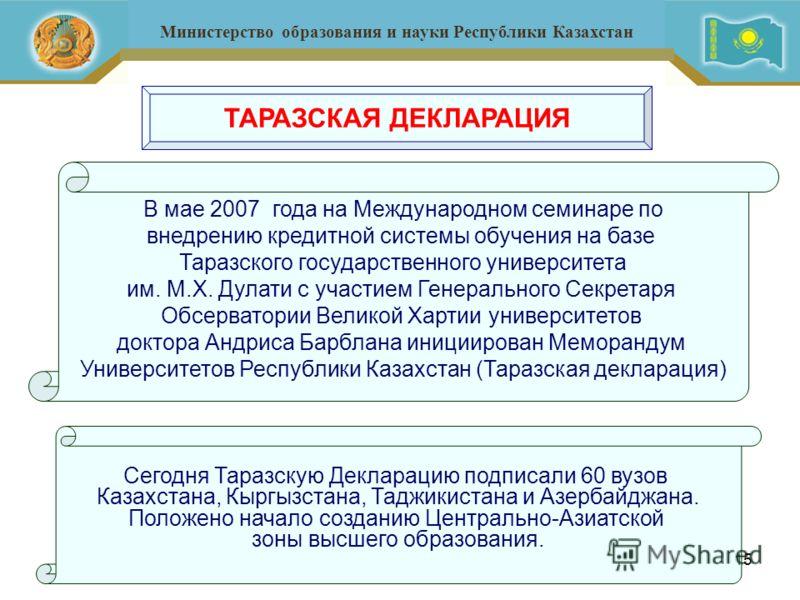 15 Министерство образования и науки Республики Казахстан ТАРАЗСКАЯ ДЕКЛАРАЦИЯ В мае 2007 года на Международном семинаре по внедрению кредитной системы обучения на базе Таразского государственного университета им. М.Х. Дулати с участием Генерального С