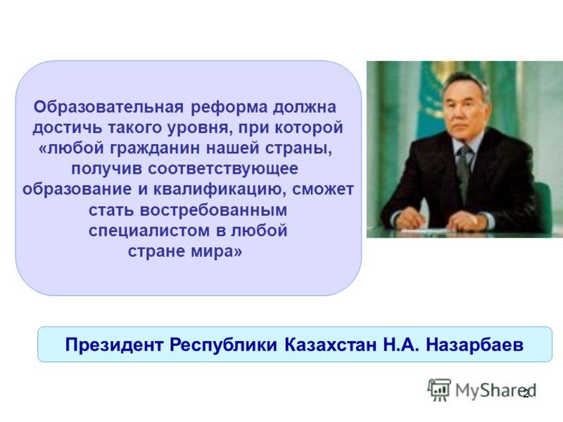 2 Образовательная реформа должна достичь такого уровня, при которой «любой гражданин нашей страны, получив соответствующее образование и квалификацию, сможет стать востребованным специалистом в любой стране мира» Президент Республики Казахстан Н.А. Н