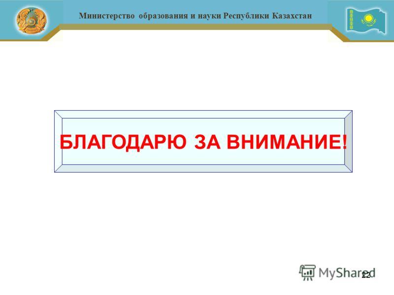 22 Министерство образования и науки Республики Казахстан БЛАГОДАРЮ ЗА ВНИМАНИЕ!