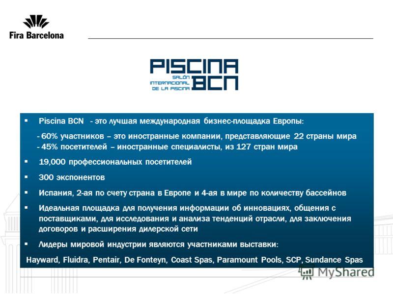 Piscina BCN - это лучшая международная бизнес-площадка Европы: - 60% участников – это иностранные компании, представляющие 22 страны мира - 45% посетителей – иностранные специалисты, из 127 стран мира 19,000 профессиональных посетителей 300 экспонент