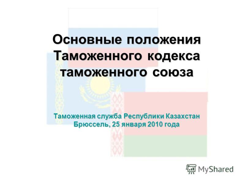 Основные положения Таможенного кодекса таможенного союза Таможенная служба Республики Казахстан Брюссель, 25 января 2010 года