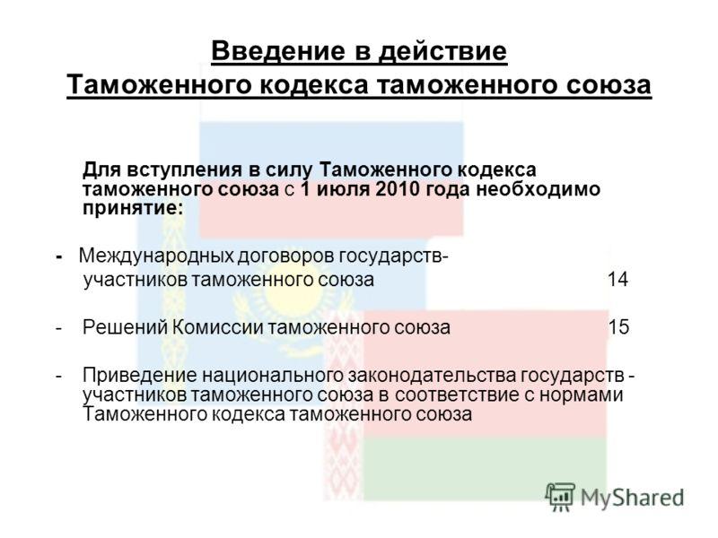Введение в действие Таможенного кодекса таможенного союза Для вступления в силу Таможенного кодекса таможенного союза с 1 июля 2010 года необходимо принятие: - Международных договоров государств- участников таможенного союза 14 -Решений Комиссии тамо