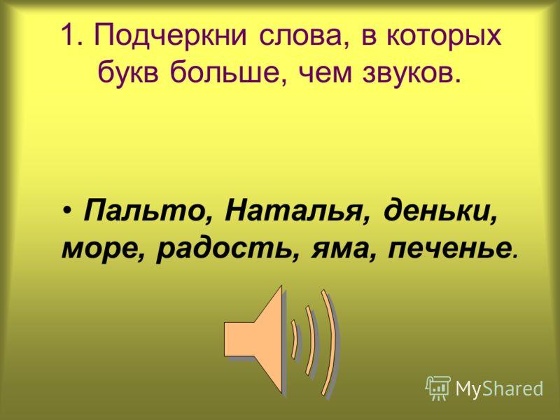 1. Подчеркни слова, в которых букв больше, чем звуков. Пальто, Наталья, деньки, море, радость, яма, печенье.