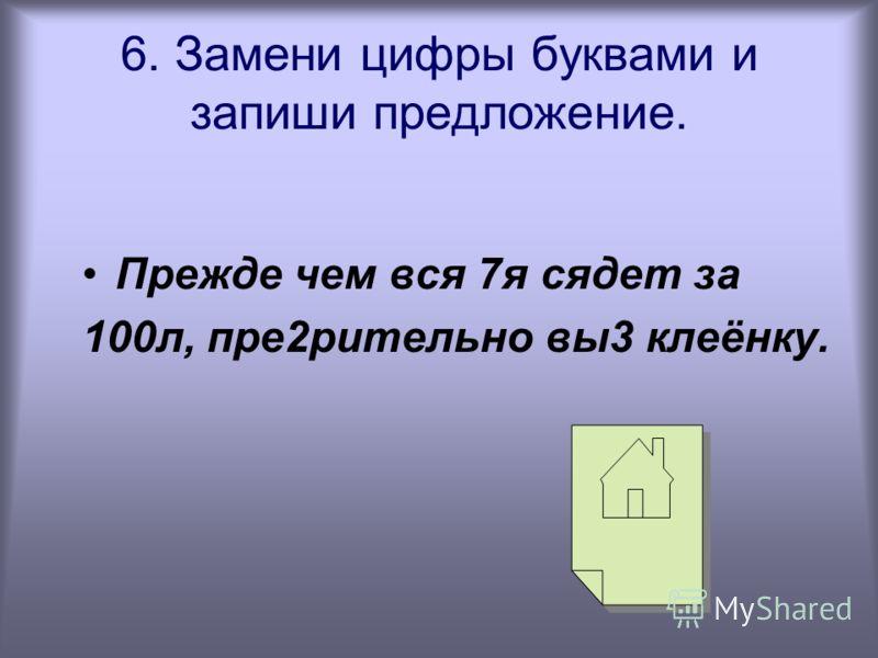6. Замени цифры буквами и запиши предложение. Прежде чем вся 7я сядет за 100л, пре2рительно вы3 клеёнку.