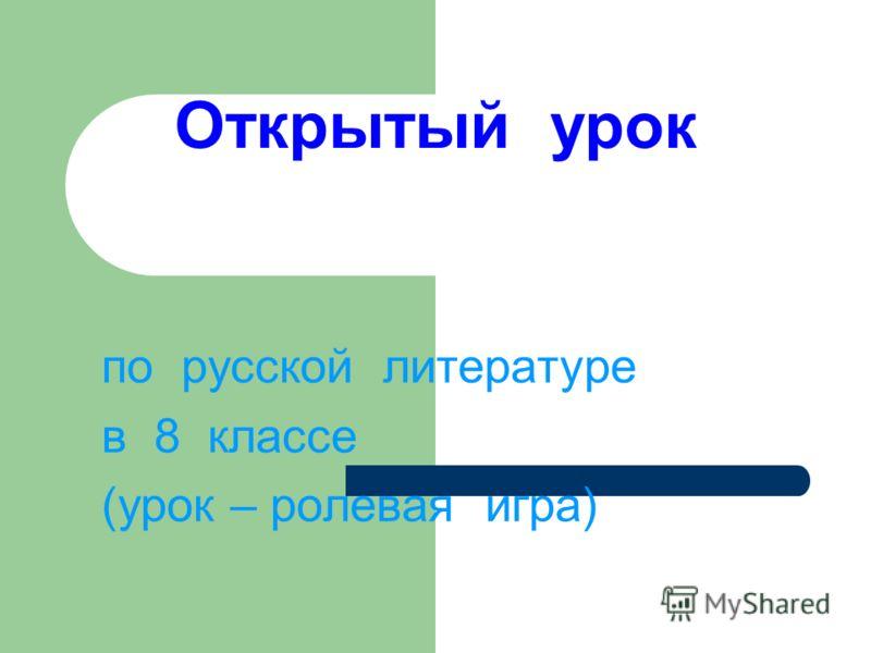 Открытый урок по русской литературе в 8 классе (урок – ролевая игра)