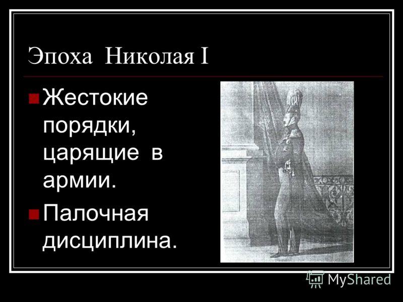 Эпоха Николая I Жестокие порядки, царящие в армии. Палочная дисциплина.