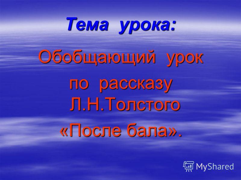 Тема урока: Обобщающий урок по рассказу Л.Н.Толстого «После бала».
