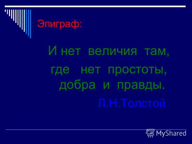 Эпиграф: И нет величия там, где нет простоты, добра и правды. Л.Н.Толстой