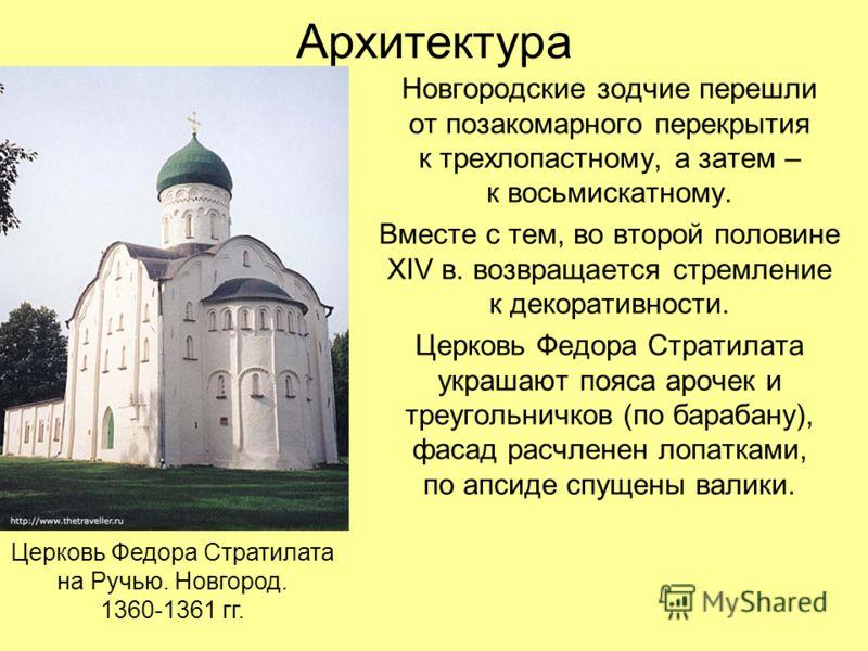Архитектура Новгородские зодчие перешли от позакомарного перекрытия к трехлопастному, а затем – к восьмискатному. Вместе с тем, во второй половине XIV в. возвращается стремление к декоративности. Церковь Федора Стратилата украшают пояса арочек и треу