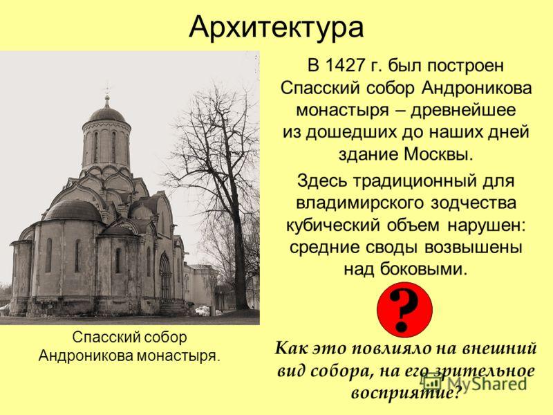 Архитектура В 1427 г. был построен Спасский собор Андроникова монастыря – древнейшее из дошедших до наших дней здание Москвы. Здесь традиционный для владимирского зодчества кубический объем нарушен: средние своды возвышены над боковыми. Как это повли