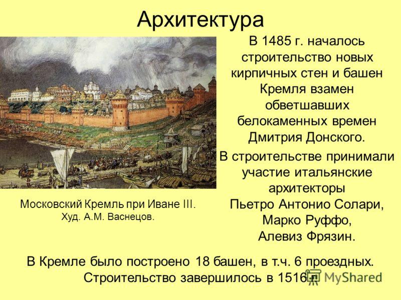 Архитектура В 1485 г. началось строительство новых кирпичных стен и башен Кремля взамен обветшавших белокаменных времен Дмитрия Донского. В строительстве принимали участие итальянские архитекторы Пьетро Антонио Солари, Марко Руффо, Алевиз Фрязин. Мос