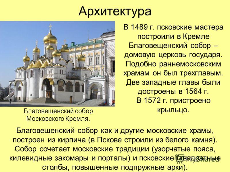 Архитектура В 1489 г. псковские мастера построили в Кремле Благовещенский собор – домовую церковь государя. Подобно раннемосковским храмам он был трехглавым. Две западные главы были достроены в 1564 г. В 1572 г. пристроено крыльцо. Благовещенский соб