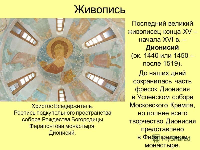 Живопись Последний великий живописец конца XV – начала XVI в. – Дионисий (ок. 1440 или 1450 – после 1519). До наших дней сохранилась часть фресок Дионисия в Успенском соборе Московского Кремля, но полнее всего творчество Дионисия представлено в Ферап