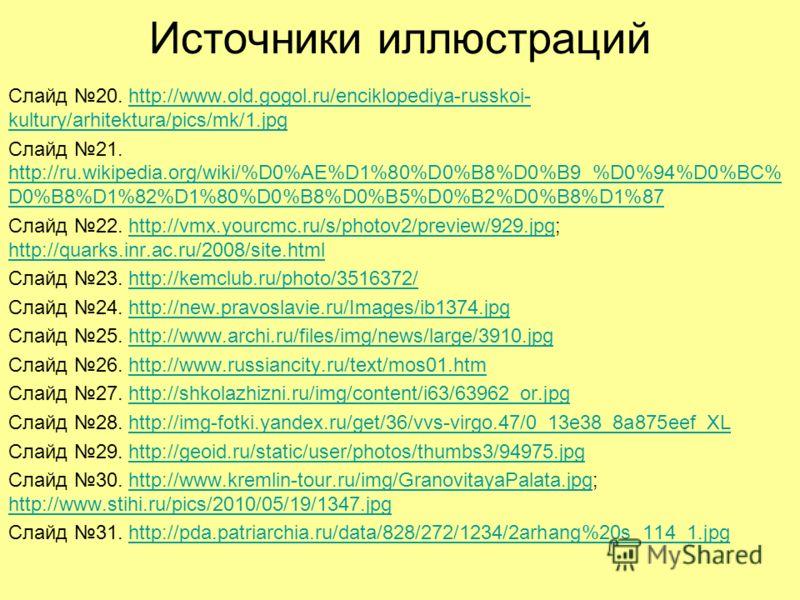 Источники иллюстраций Слайд 20. http://www.old.gogol.ru/enciklopediya-russkoi- kultury/arhitektura/pics/mk/1.jpghttp://www.old.gogol.ru/enciklopediya-russkoi- kultury/arhitektura/pics/mk/1.jpg Слайд 21. http://ru.wikipedia.org/wiki/%D0%AE%D1%80%D0%B8