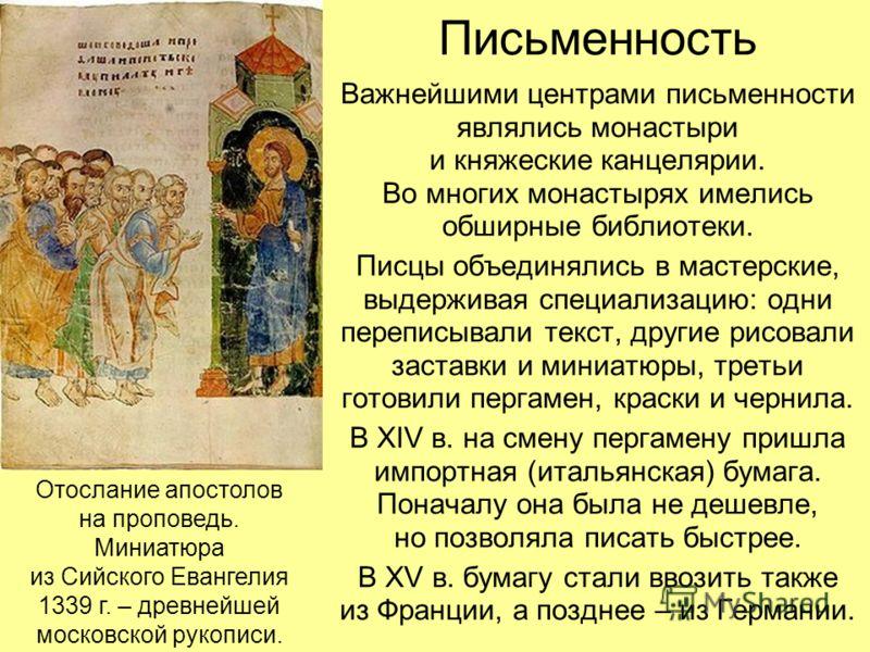 Письменность Важнейшими центрами письменности являлись монастыри и княжеские канцелярии. Во многих монастырях имелись обширные библиотеки. Писцы объединялись в мастерские, выдерживая специализацию: одни переписывали текст, другие рисовали заставки и